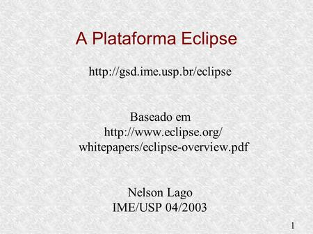 1  Baseado em  whitepapers/eclipse-overview.pdf Nelson Lago IME/USP 04/2003 A Plataforma Eclipse.