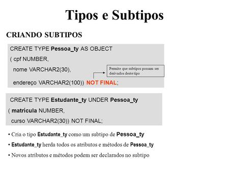 Tipos e Subtipos CREATE TYPE Pessoa_ty AS OBJECT ( cpf NUMBER, nome VARCHAR2(30), endereço VARCHAR2(100)) NOT FINAL; CRIANDO SUBTIPOS CREATE TYPE Estudante_ty.