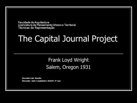 Faculdade de Arquitectura Licenciatura de Planeamento Urbano e Territorial Técnicas da Representação The Capital Journal Project Frank Loyd Wright Salem,