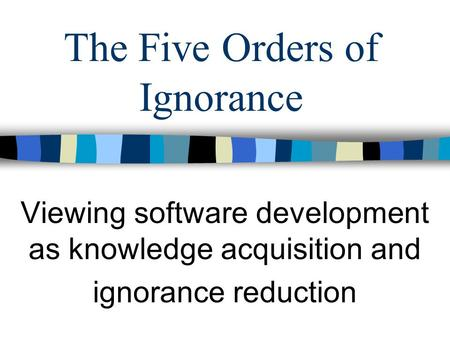 The Five Orders of Ignorance Viewing software development as knowledge acquisition and ignorance reduction.