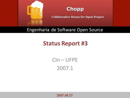 Status Report #3 CIn – UFPE 2007.1 Engenharia de Software Open Source 2007.08.27.