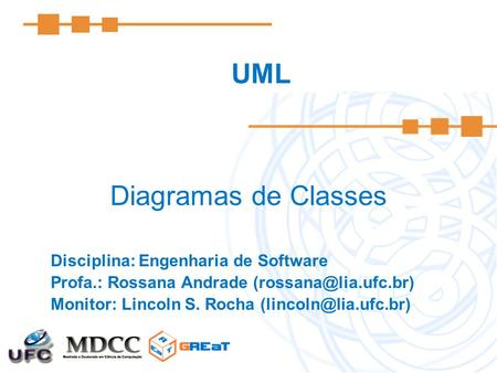 UML Diagramas de Classes Disciplina: Engenharia de Software Profa.: Rossana Andrade Monitor: Lincoln S. Rocha