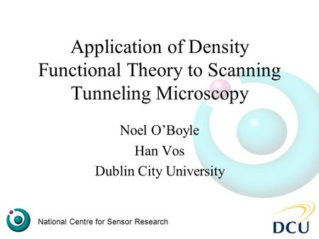 Application of Density Functional Theory to Scanning Tunneling Microscopy Noel O'Boyle Han Vos Dublin City University National Centre for Sensor Research.