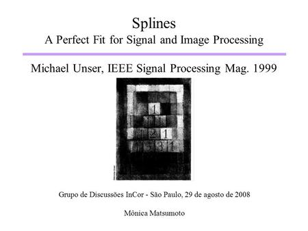 Splines A Perfect Fit for Signal and Image Processing Michael Unser, IEEE Signal Processing Mag. 1999 Grupo de Discussões InCor - São Paulo, 29 de agosto.