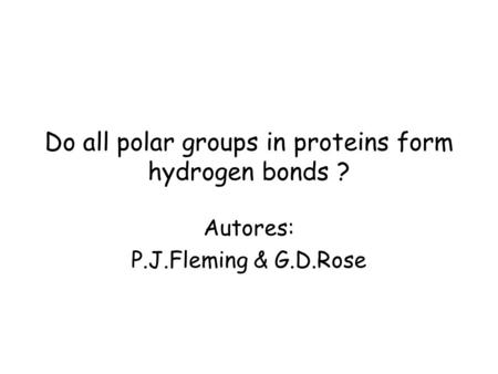 Do all polar groups in proteins form hydrogen bonds ? Autores: P.J.Fleming & G.D.Rose.