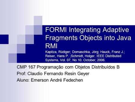 FORMI Integrating Adaptive Fragments Objects into Java RMI Kapitza, Rüdiger; Domaschka, Jörg; Hauck, Franz J.; Reiser, Hans P. ;Schmidt, Holger. IEEE Distributed.