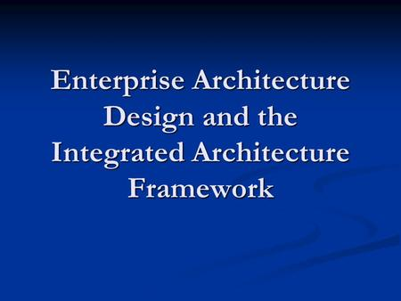Enterprise Architecture Design and the Integrated Architecture Framework.
