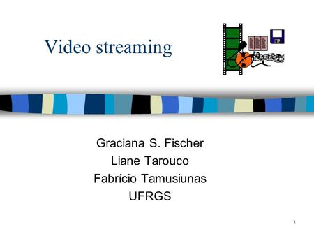 1 Video streaming Graciana S. Fischer Liane Tarouco Fabrício Tamusiunas UFRGS.