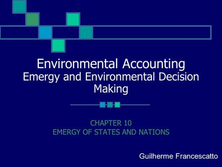 Environmental Accounting Emergy and Environmental Decision Making CHAPTER 10 EMERGY OF STATES AND NATIONS Guilherme Francescatto.