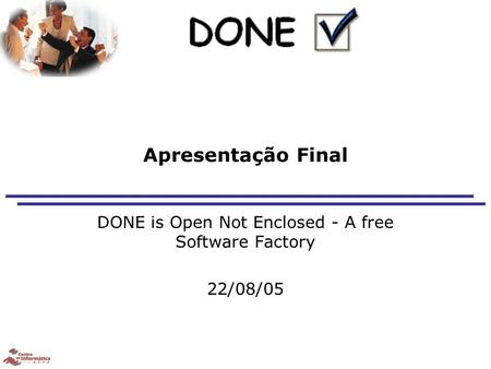 Apresentação Final DONE is Open Not Enclosed - A free Software Factory 22/08/05.