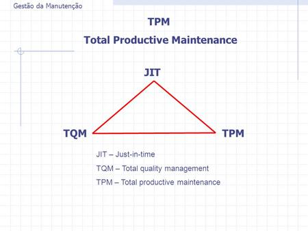 Gestão da Manutenção TPM Total Productive Maintenance JIT TQMTPM JIT – Just-in-time TQM – Total quality management TPM – Total productive maintenance.