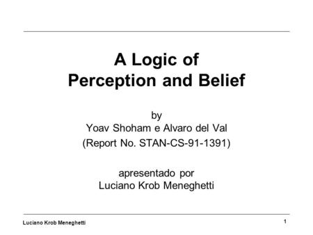 Luciano Krob Meneghetti 1 A Logic of Perception and Belief by Yoav Shoham e Alvaro del Val (Report No. STAN-CS-91-1391) apresentado por Luciano Krob Meneghetti.