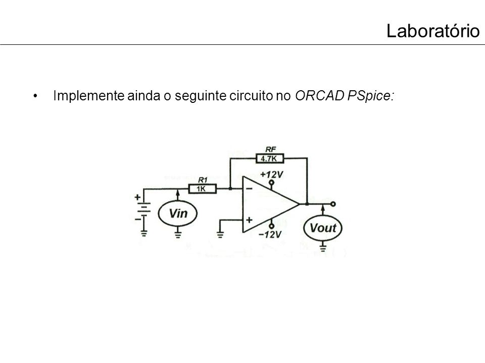 Laboratório Complete também a tabela com os valores medidos no ORCAD PSpice: VinVout 0.2V 0.5V 1V 1.5V 2V 4.5V
