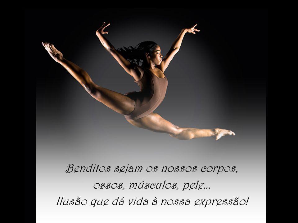 Benditos sejam os nossos corpos, ossos, músculos, pele... Ilusão que dá vida à nossa expressão!