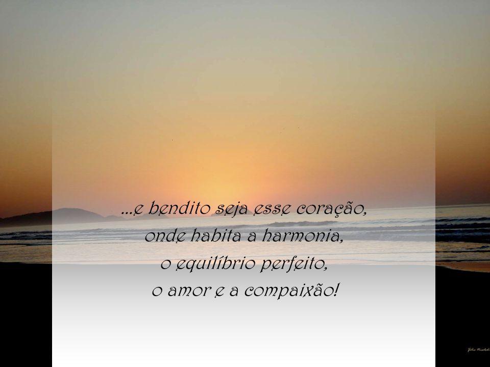 ...e bendito seja esse coração, onde habita a harmonia, o equilíbrio perfeito, o amor e a compaixão!