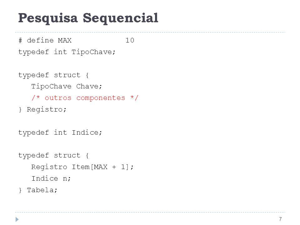 Pesquisa Sequencial 8 void Inicializa(Tabela *T) { T->n = 0; } /* retorna 0 se não encontrar um registro com a chave x */ Indice Pesquisa(TipoChave x, Tabela *T){ int i; T->Item[0].Chave = x; /* sentinela */ i = T->n + 1; do { i--; } while (T->Item[i].Chave != x); return i; }