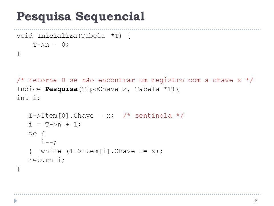 Pesquisa Sequencial 9 void Insere(Registro Reg, Tabela *T) { if (T->n == MAX) printf( Erro : tabela cheia\n ); else { T->n++; T->Item[T->n] = Reg; } void Remove(TipoChave x, Tabela *T) { Int idx; idx = Pesquisa(x, T); /* se encontrou o item, troca pelo último, reduz o n */ if (idx) T->Item[idx] = T->Item[T->n--]; }