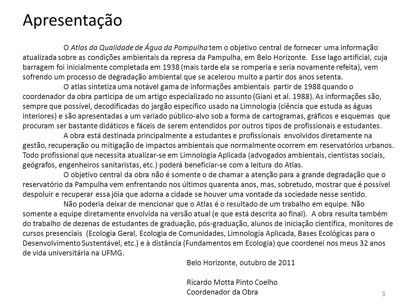 4 História da Pampulha A represa da Pampulha foi construída na administração do prefeito Octacílio Negrão de Lima sendo inaugurada em 1938.