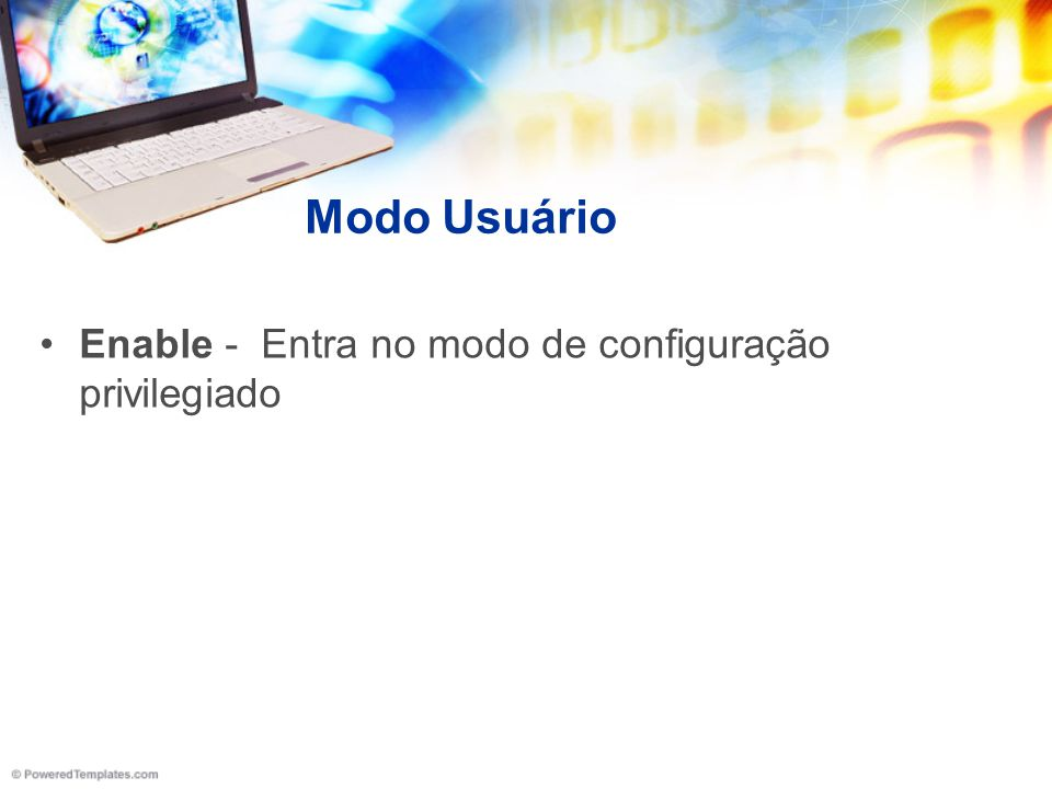 Modo Privilegiado Configure terminal - Entra no modo de configuração global Clock set – Configura a data e hora no equipamento Delete flash:/nome_do_arquivo - Apaga o arquivo da flash