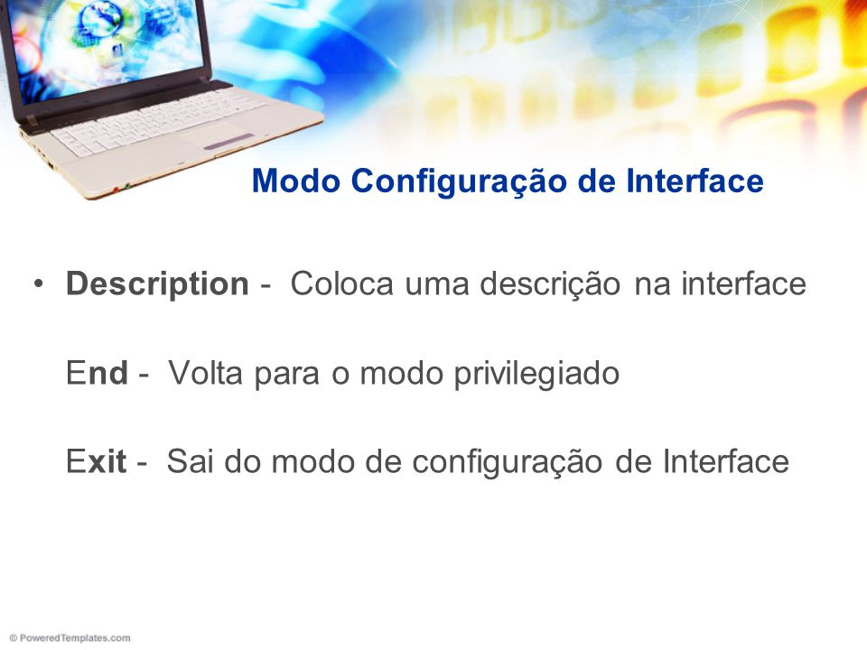 Modo Configuração de Interface Ip address 5.5.5.5 255.255.255.0 - Configura o IP e máscara na interface Shutdown - Desabilita a interface No shutdown – Habilita a interface