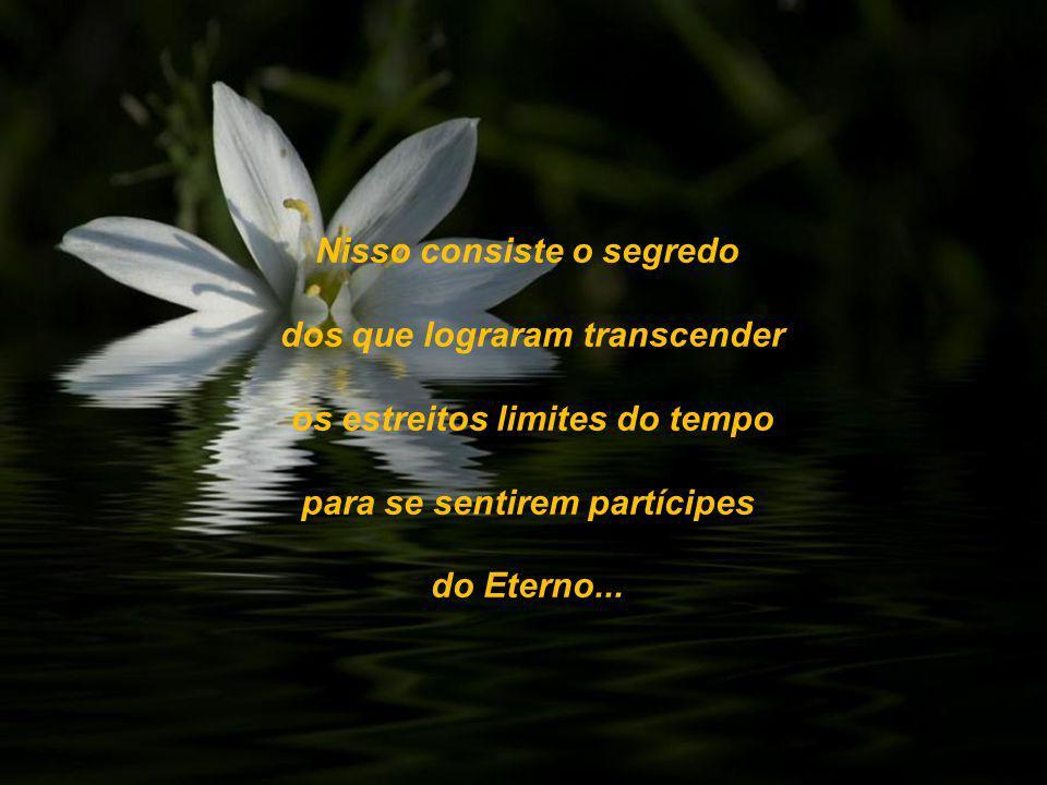 Nisso consiste o segredo dos que lograram transcender os estreitos limites do tempo para se sentirem partícipes do Eterno...