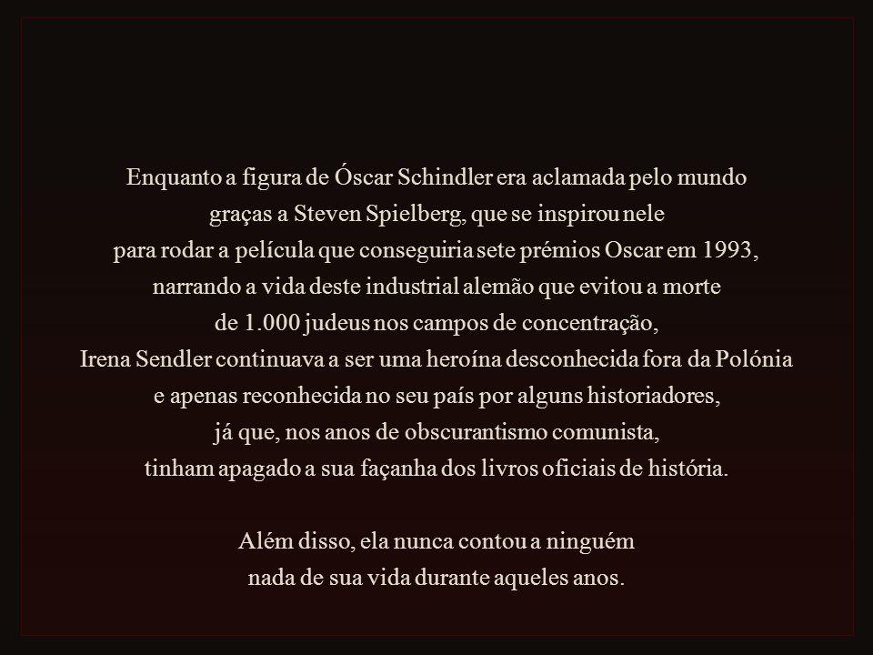 Enquanto a figura de Óscar Schindler era aclamada pelo mundo graças a Steven Spielberg, que se inspirou nele para rodar a película que conseguiria sete prémios Oscar em 1993, narrando a vida deste industrial alemão que evitou a morte de 1.000 judeus nos campos de concentração, Irena Sendler continuava a ser uma heroína desconhecida fora da Polónia e apenas reconhecida no seu país por alguns historiadores, já que, nos anos de obscurantismo comunista, tinham apagado a sua façanha dos livros oficiais de história.