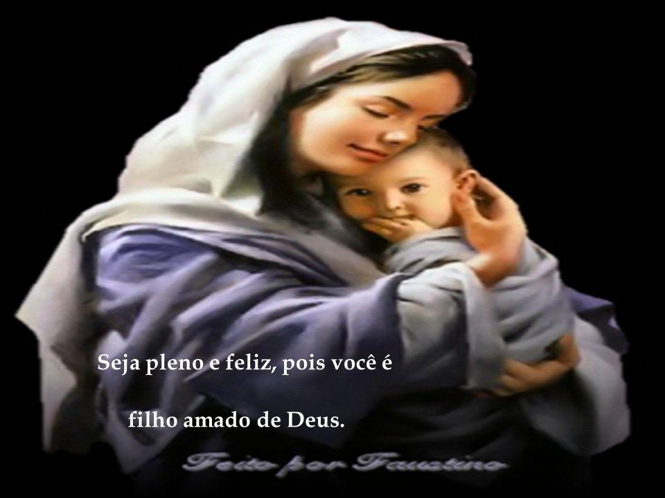 Seja pleno e feliz, pois você é filho amado de Deus.