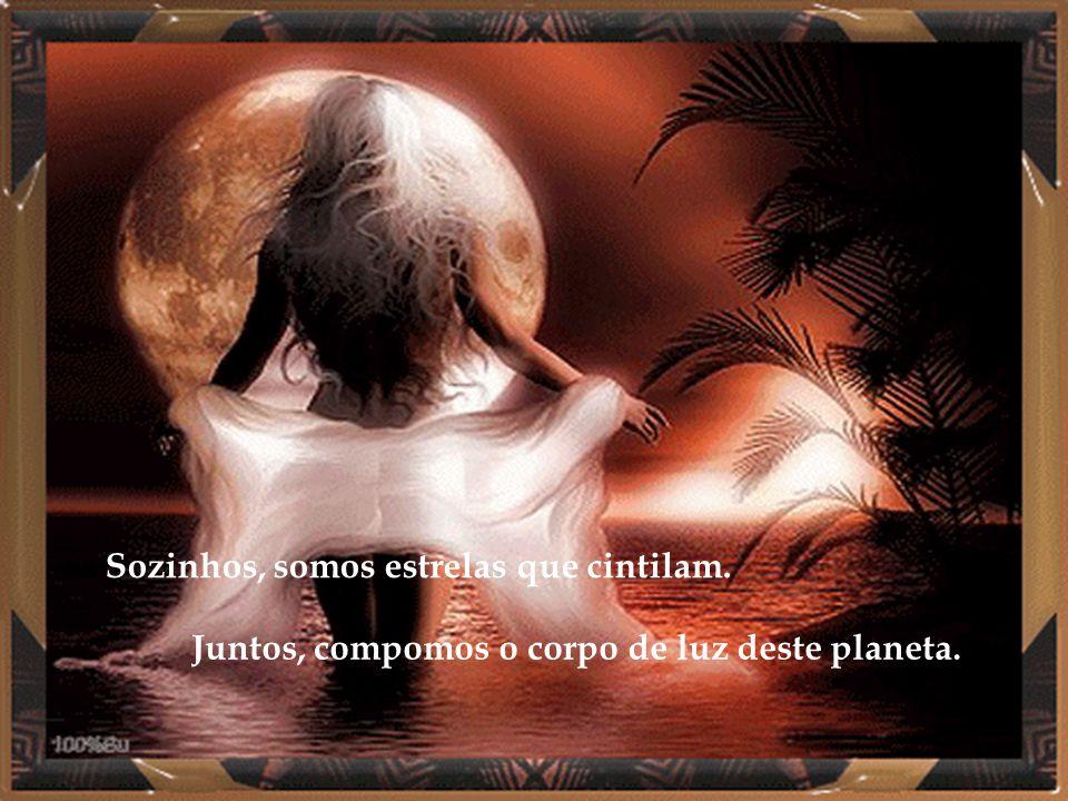 Sozinhos, somos estrelas que cintilam. Juntos, compomos o corpo de luz deste planeta.