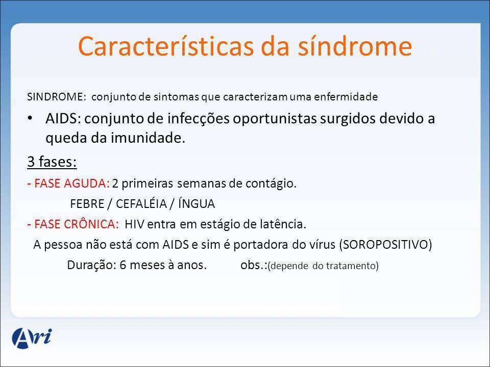 Características da síndrome - AIDS: última fase – vírus entra em atividade FADIGA/ FEBRE / INCHAÇO CRÔNICO / PONTOS VERMELHOS / DISTURBIOS DO SIST.