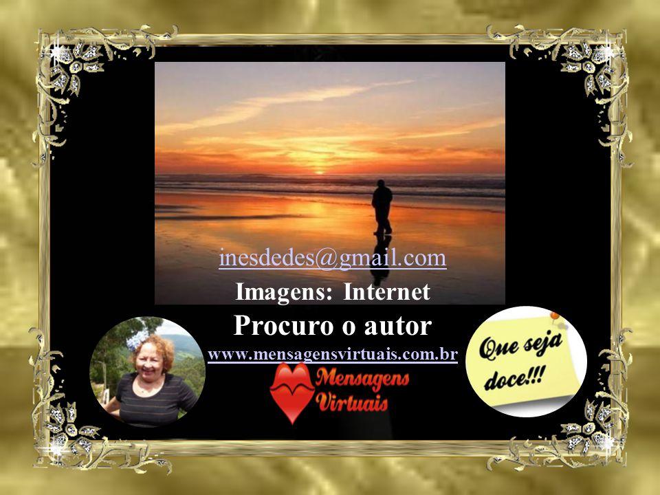 inesdedes@gmail.com Imagens: Internet Procuro o autor www.mensagensvirtuais.com.br