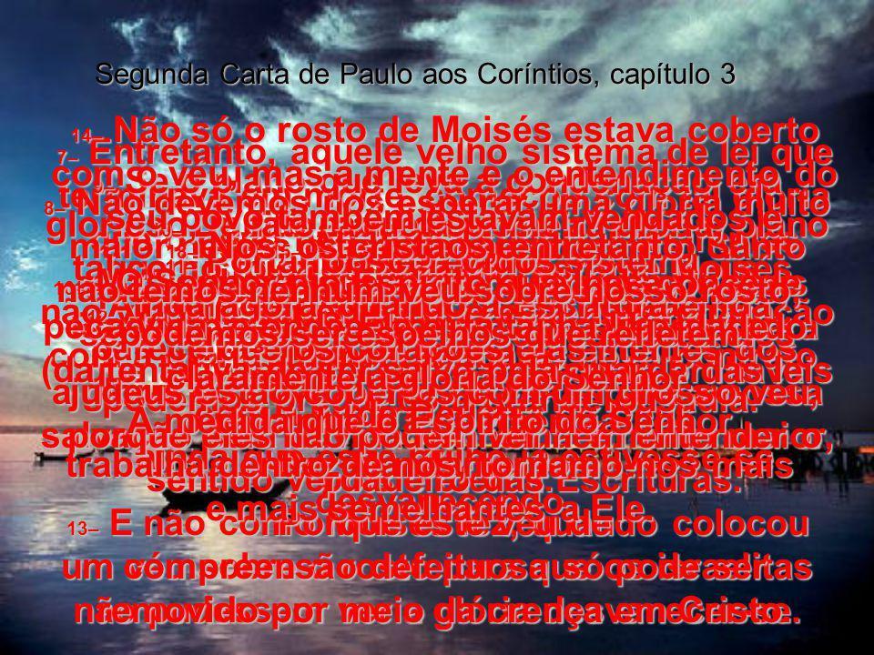 Segunda Carta de Paulo aos Coríntios, capítulo 3 7– Entretanto, aquele velho sistema de lei que terminava em morte, começou com tal glória que o povo não podia suportar a simples visão do rosto de Moisés.