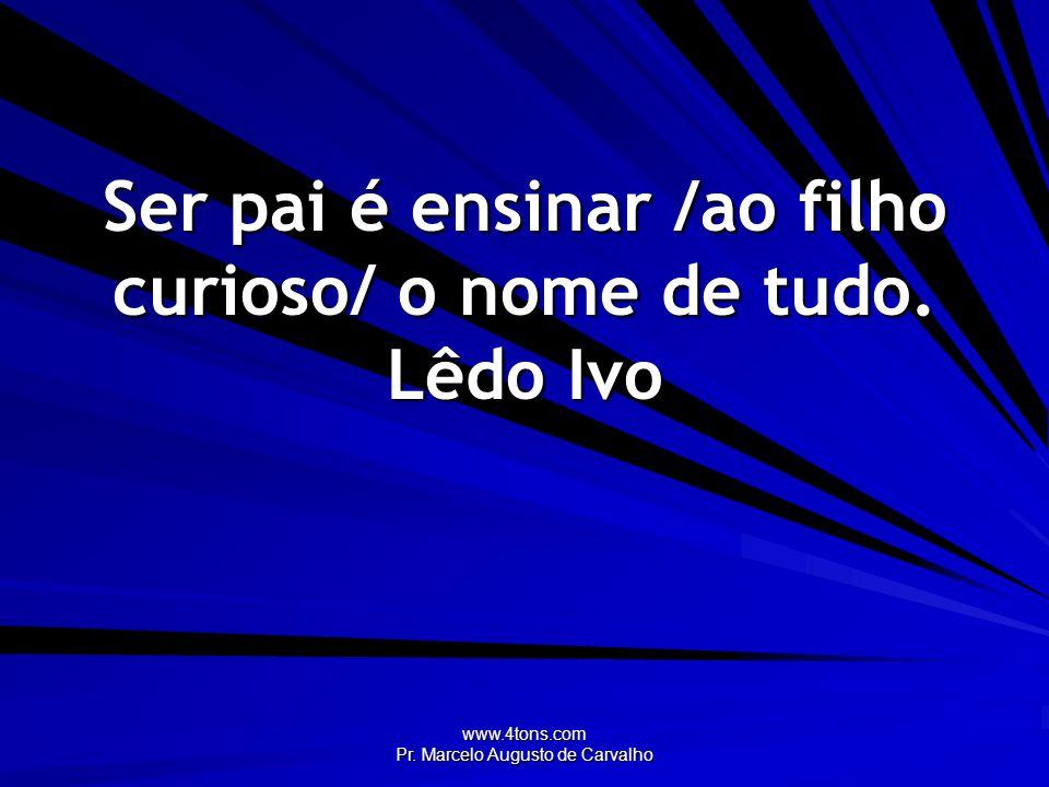 www.4tons.com Pr.Marcelo Augusto de Carvalho Quem honra seu pai achará alegria em seus filhos.