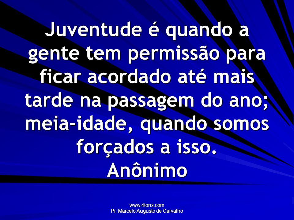 www.4tons.com Pr.Marcelo Augusto de Carvalho A velhice hoje é próxima para mim.