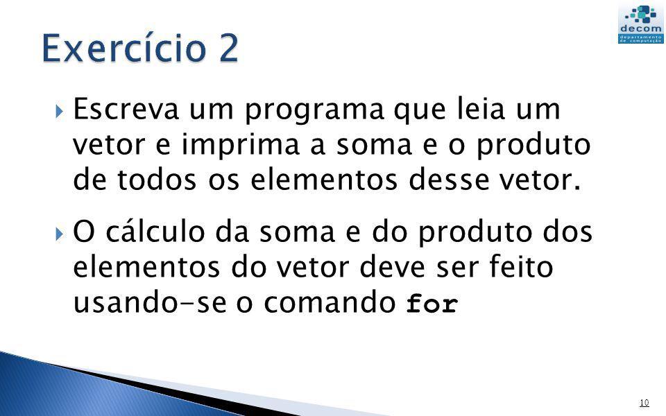 v = input(VETOR: ) soma = 0; produto = 1; for k = 1:length(v) soma = soma + v(k); produto = produto * v(k) end printf(soma = %g\n,soma) printf(produto = %g\n,produto)