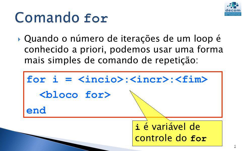 6 for i = : : end O comando for é executado do seguinte modo: 1.o valor de é atribuído à variável i 2.testa-se se i 3.se for, o é executado, a variável i é incrementada de e volta-se ao passo 2 4.se não for, o comando for termina