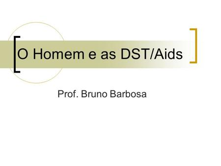 O Homem e as DST/Aids Prof. Bruno Barbosa.