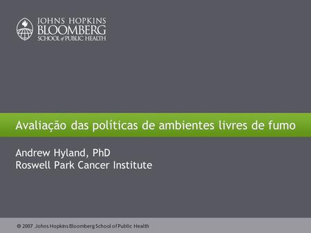  2007 Johns Hopkins Bloomberg School of Public Health Avaliação das políticas de ambientes livres de fumo Andrew Hyland, PhD Roswell Park Cancer Institute.