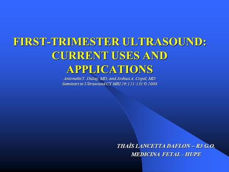 FIRST-TRIMESTER ULTRASOUND: CURRENT USES AND APPLICATIONS Antonette T. Dulay, MD, and Joshua A. Copel, MD Seminars in Ultrasound CT MRI 29:121-131 © 2008.