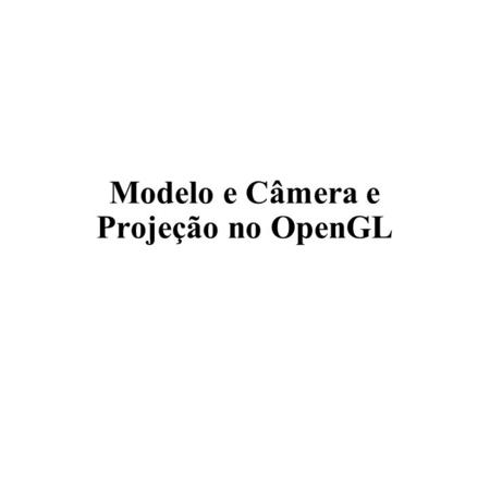 Modelo e Câmera e Projeção no OpenGL. Projeção Cônica (Frustum) far left right xexe zeze near top bottom yeye zeze camera (eye) view frustum xexe yeye.