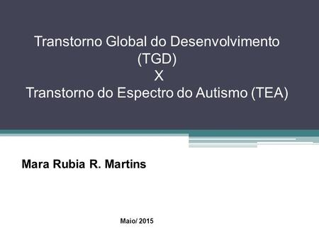 Transtorno Global do Desenvolvimento (TGD) X Transtorno do Espectro do Autismo (TEA) Mara Rubia R. Martins Maio/ 2015.