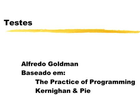 Testes Alfredo Goldman Baseado em: The Practice of Programming Kernighan & Pie.