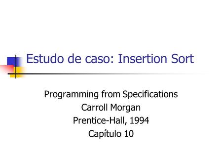 Estudo de caso: Insertion Sort Programming from Specifications Carroll Morgan Prentice-Hall, 1994 Capítulo 10.