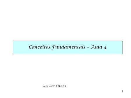 1 Conceitos Fundamentais – Aula 4 Aula 4 CF 1 Out 08.