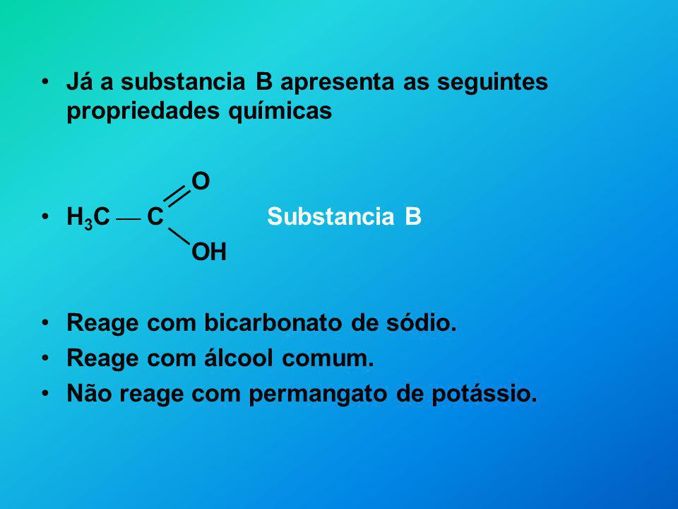 O H 3 C CH 2 C H Substancia X Por meio de experiências, os químicos verificam que: X apresenta as mesmas propriedades químicas de A Y apresenta as mesmas propriedades químicas de B O H 3 C CH 2 C OH Substancia Y