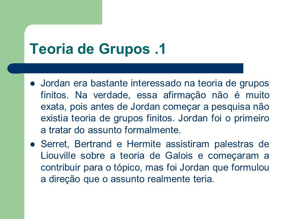 Teoria de Grupos.2 Para Jordan um grupo é o que hoje chamamos de grupo de permutações.