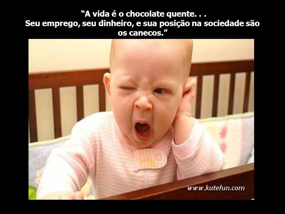 A vida é o chocolate quente...