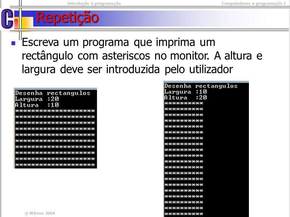 Introdução à programaçãoComputadores e programação I © M@nso 2004 Exercício rectângulo #include #include int main(int argc, char* argv[]) { int altura,largura, x, y; int altura,largura, x, y; printf( altura: ); printf( altura: ); scanf( %d ,&altura); scanf( %d ,&altura); printf( largura: ); printf( largura: ); scanf( %d ,&largura); scanf( %d ,&largura); for( y=0 ; y < altura ; y++){ for( y=0 ; y < altura ; y++){ for( x =0 ; x < largura ; x++) for( x =0 ; x < largura ; x++) printf( * ); printf( * ); printf( \n ); printf( \n ); } getch(); getch();} #include #include int main(int argc, char* argv[]) { int altura,largura, x, y; int altura,largura, x, y; printf( altura: ); printf( altura: ); scanf( %d ,&altura); scanf( %d ,&altura); printf( largura: ); printf( largura: ); scanf( %d ,&largura); scanf( %d ,&largura); for( y=0 ; y < altura ; y++){ for( y=0 ; y < altura ; y++){ for( x =0 ; x < largura ; x++) for( x =0 ; x < largura ; x++) printf( * ); printf( * ); printf( \n ); printf( \n ); } getch(); getch();}