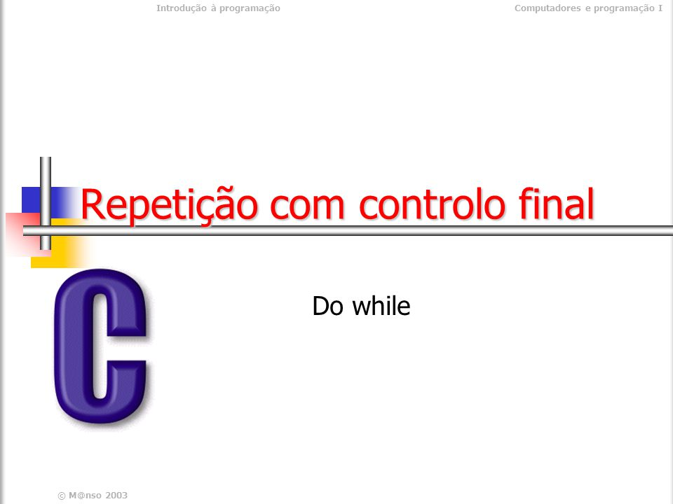 Introdução à programaçãoComputadores e programação I © M@nso 2004 Estruturas de repetição Controlo inicial Controlo final condição não sim Instruções condição não sim Instruções