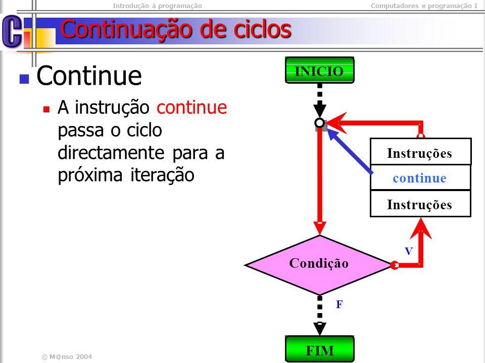 Introdução à programaçãoComputadores e programação I © M@nso 2004 Continuação de ciclos - Exemplo Escrever os números impares menores que 10 Programa #include #include main(){ int i=0; while(i< 10) { while(i< 10) { i++; i++; if( i%2 ==0){ if( i%2 ==0){ continue; continue; } cout << i << endl; cout << i << endl; }} #include #include main(){ int i=0; while(i< 10) { while(i< 10) { i++; i++; if( i%2 ==0){ if( i%2 ==0){ continue; continue; } cout << i << endl; cout << i << endl; }}