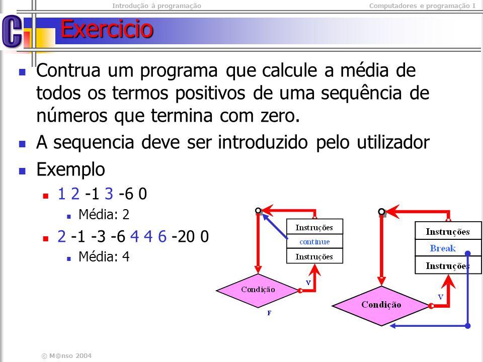 Introdução à programaçãoComputadores e programação I © M@nso 2004 sequência de Números Programa float num, soma=0; int contador=0; int contador=0; while(true){ while(true){ printf( numero : ); printf( numero : ); scanf( %f ,&num); scanf( %f ,&num); if( num == 0 ) if( num == 0 ) break; break; if( num < 0 ) if( num < 0 ) continue; continue; contador++; contador++; soma+=num; soma+=num; } printf( media : %f , soma / contador); printf( media : %f , soma / contador); float num, soma=0; int contador=0; int contador=0; while(true){ while(true){ printf( numero : ); printf( numero : ); scanf( %f ,&num); scanf( %f ,&num); if( num == 0 ) if( num == 0 ) break; break; if( num < 0 ) if( num < 0 ) continue; continue; contador++; contador++; soma+=num; soma+=num; } printf( media : %f , soma / contador); printf( media : %f , soma / contador);
